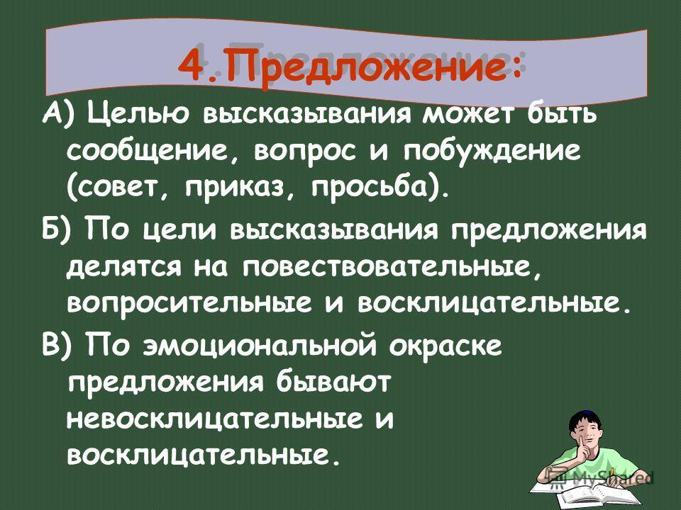 4.Предложение: А) Целью высказывания может быть сообщение, вопрос и побуждение (совет, приказ, просьба). Б) По цели высказывания предложения делятся на повествовательные, вопросительные и восклицательные. В) По эмоциональной окраске предложения бываю