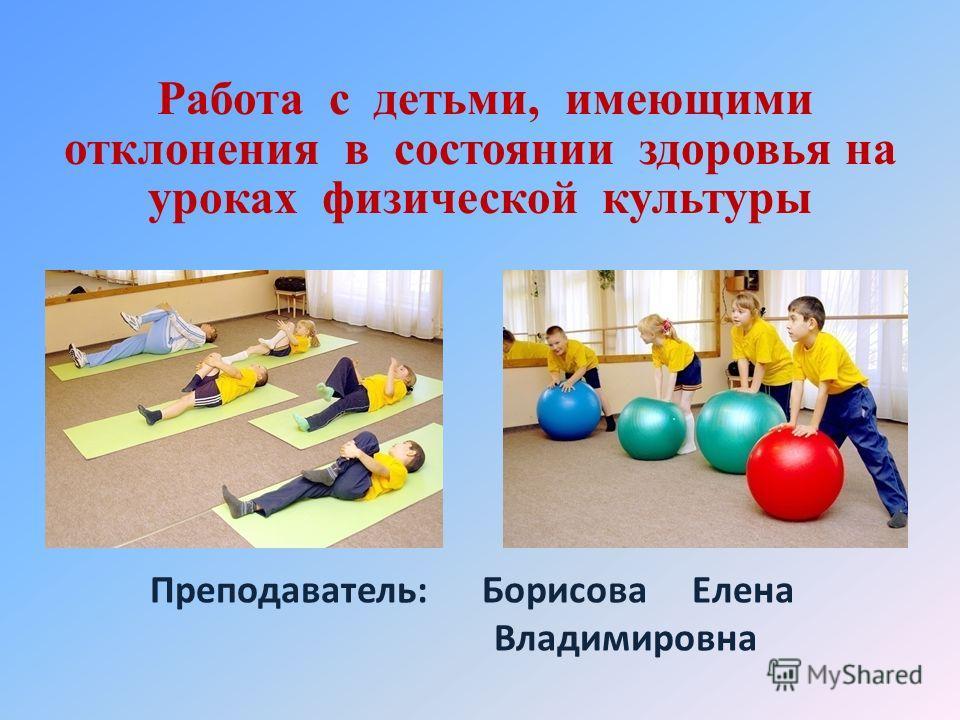 Работа с детьми, имеющими отклонения в состоянии здоровья на уроках физической культуры Преподаватель: Борисова Елена Владимировна