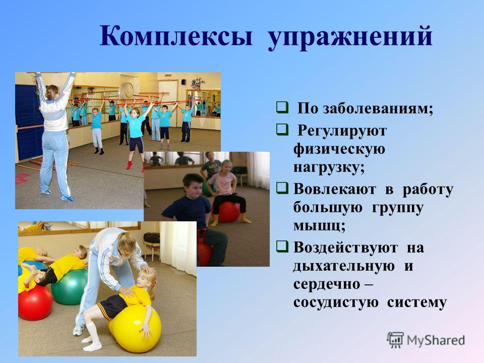 Комплексы упражнений По заболеваниям; Регулируют физическую нагрузку; Вовлекают в работу большую группу мышц; Воздействуют на дыхательную и сердечно – сосудистую систему