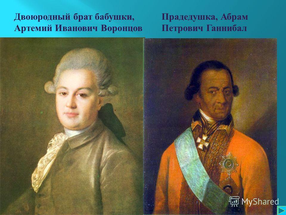 Двоюродный брат бабушки, Артемий Иванович Воронцов Прадедушка, А брам Петрович Г аннибал