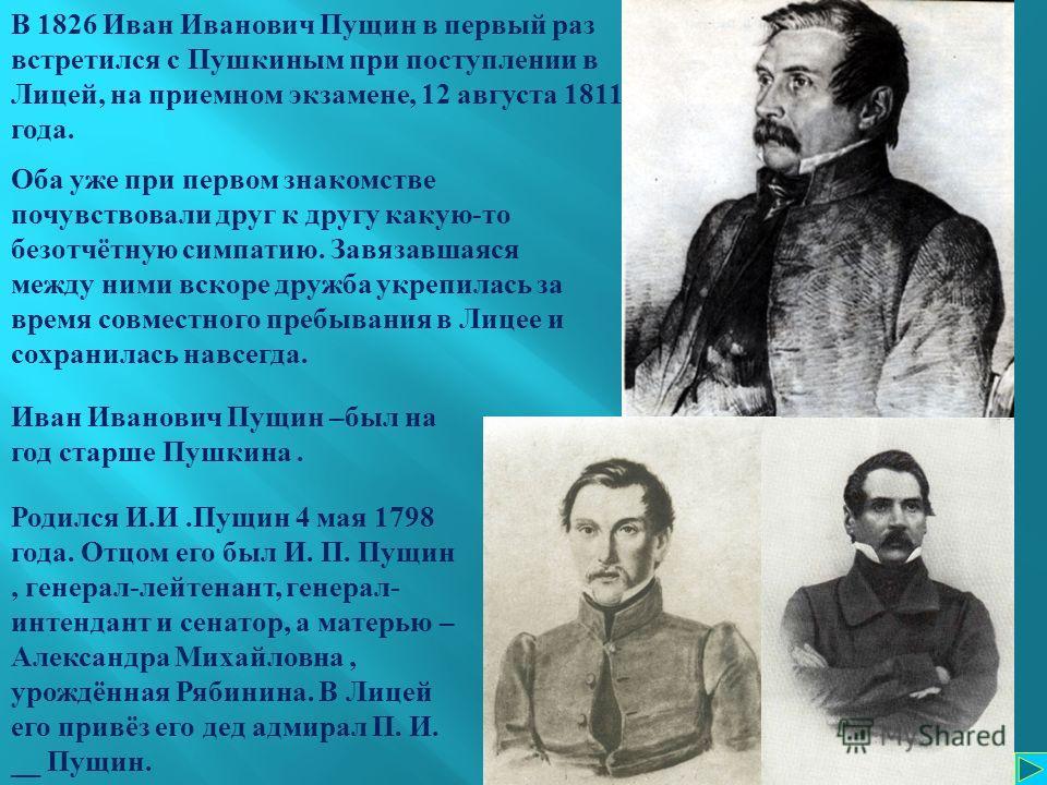 Родился И.И.Пущин 4 мая 1798 года. Отцом его был И. П. Пущин, генерал-лейтенант, генерал- интендант и сенатор, а матерью – Александра Михайловна, урождённая Рябинина. В Лицей его привёз его дед адмирал П. И. __ Пущин. В 1826 Иван Иванович Пущин в пер
