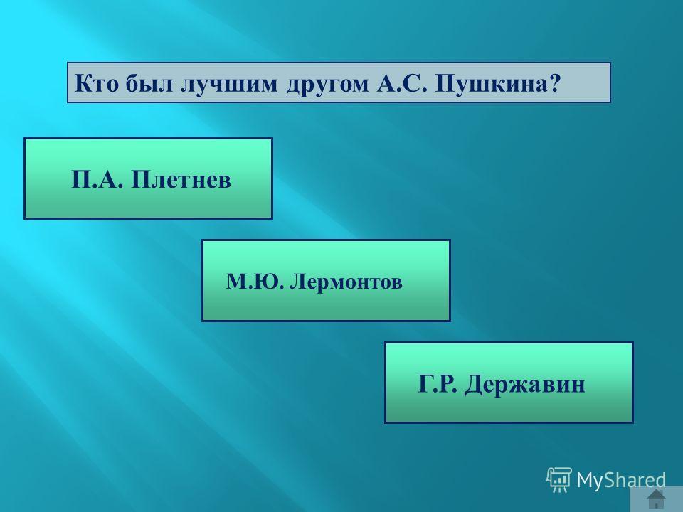 Кто был лучшим другом А. С. Пушкина ? П.А. Плетнев М.Ю. Лермонтов Г.Р. Державин