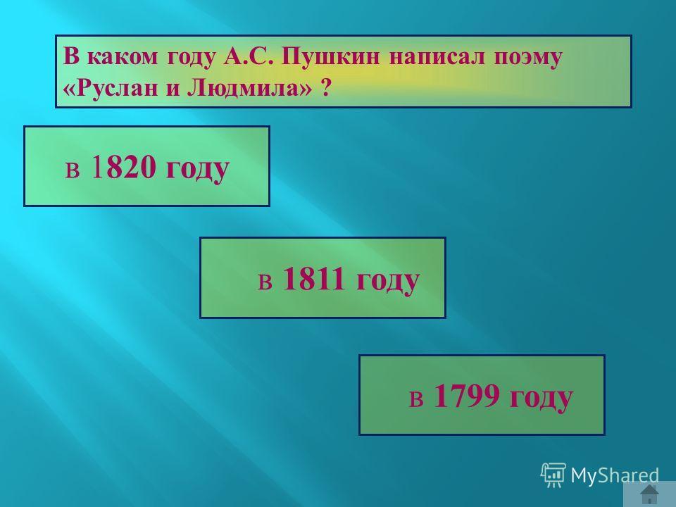 В каком году А. С. Пушкин написал поэму « Руслан и Людмила » ? в 1 820 г оду в 1 811 г оду в 1 799 г оду