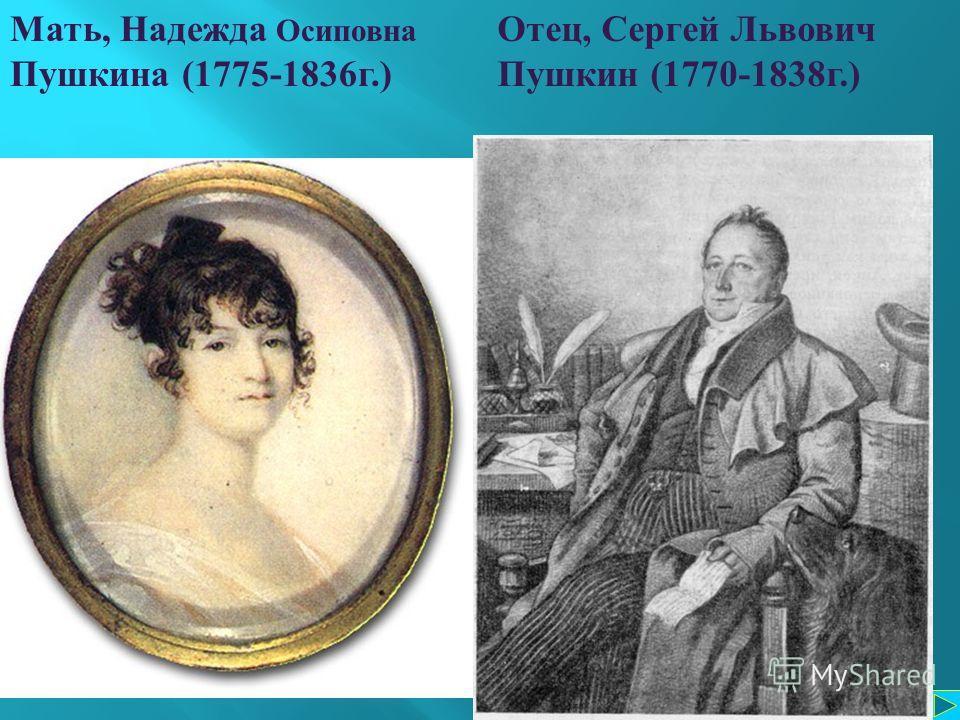 Мать, Надежда Осиповна Пушкина (1775-1836 г.) Отец, Сергей Львович Пушкин (1770-1838 г.)