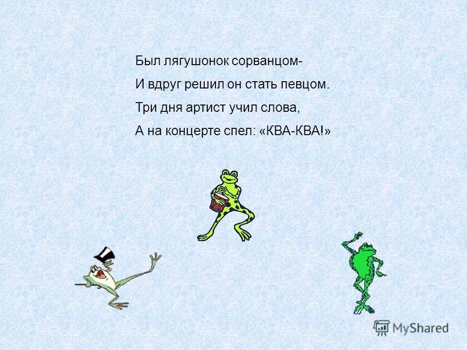 Был лягушонок сорванцом- И вдруг решил он стать певцом. Три дня артист учил слова, А на концерте спел: «КВА-КВА!»