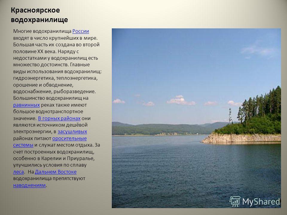 Красноярское водохранилище Многие водохранилища России входят в число крупнейших в мире. Большая часть их создана во второй половине XX века. Наряду с недостатками у водохранилищ есть множество достоинств. Главные виды использования водохранилищ: гид