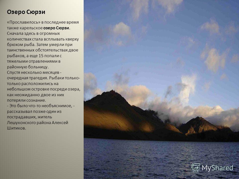 Озеро Сюрзи «Прославилось» в последнее время также карельское озеро Сюрзи. Сначала здесь в огромных количествах стала всплывать кверху брюхом рыба. Затем умерли при таинственных обстоятельствах двое рыбаков, а еще 15 попали с тяжелыми отравлениями в