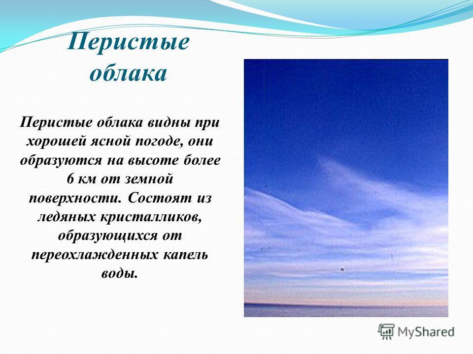 Перистые облака Перистые облака видны при хорошей ясной погоде, они образуются на высоте более 6 км от земной поверхности. Состоят из ледяных кристалликов, образующихся от переохлажденных капель воды.