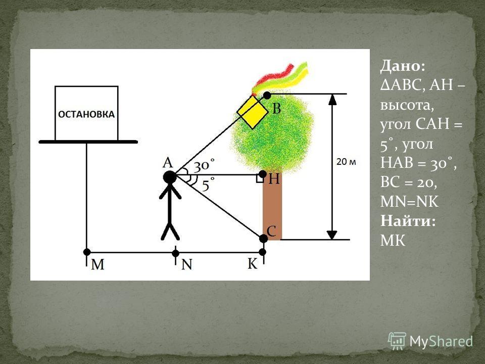 Дано: АВС, АН – высота, угол САН = 5˚, угол НАВ = 30˚, ВС = 20, MN=NK Найти: МК