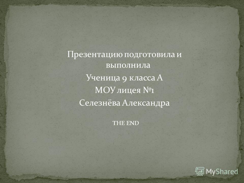 Презентацию подготовила и выполнила Ученица 9 класса А МОУ лицея 1 Селезнёва Александра THE END