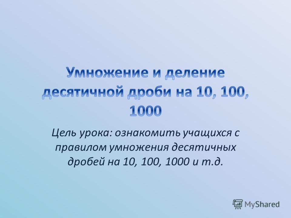 Цель урока: ознакомить учащихся с правилом умножения десятичных дробей на 10, 100, 1000 и т.д.