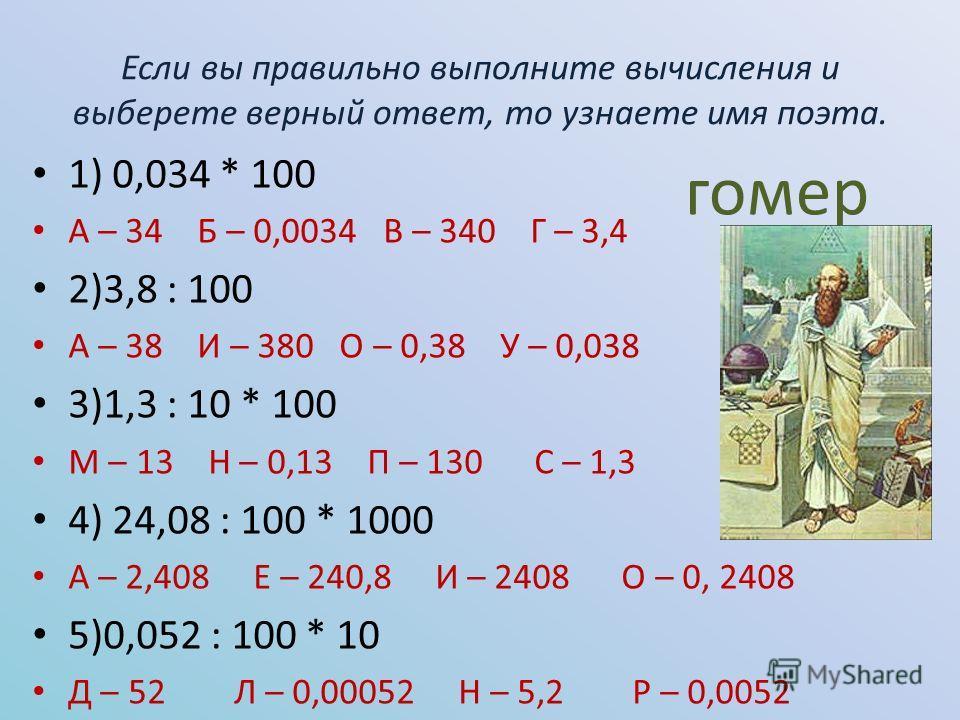 Если вы правильно выполните вычисления и выберете верный ответ, то узнаете имя поэта. 1) 0,034 * 100 А – 34 Б – 0,0034 В – 340 Г – 3,4 2)3,8 : 100 А – 38 И – 380 О – 0,38 У – 0,038 3)1,3 : 10 * 100 М – 13 Н – 0,13 П – 130 С – 1,3 4) 24,08 : 100 * 100