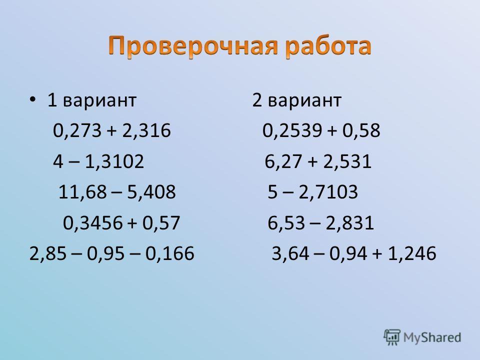 1 вариант 2 вариант 0,273 + 2,316 0,2539 + 0,58 4 – 1,3102 6,27 + 2,531 11,68 – 5,408 5 – 2,7103 0,3456 + 0,57 6,53 – 2,831 2,85 – 0,95 – 0,166 3,64 – 0,94 + 1,246