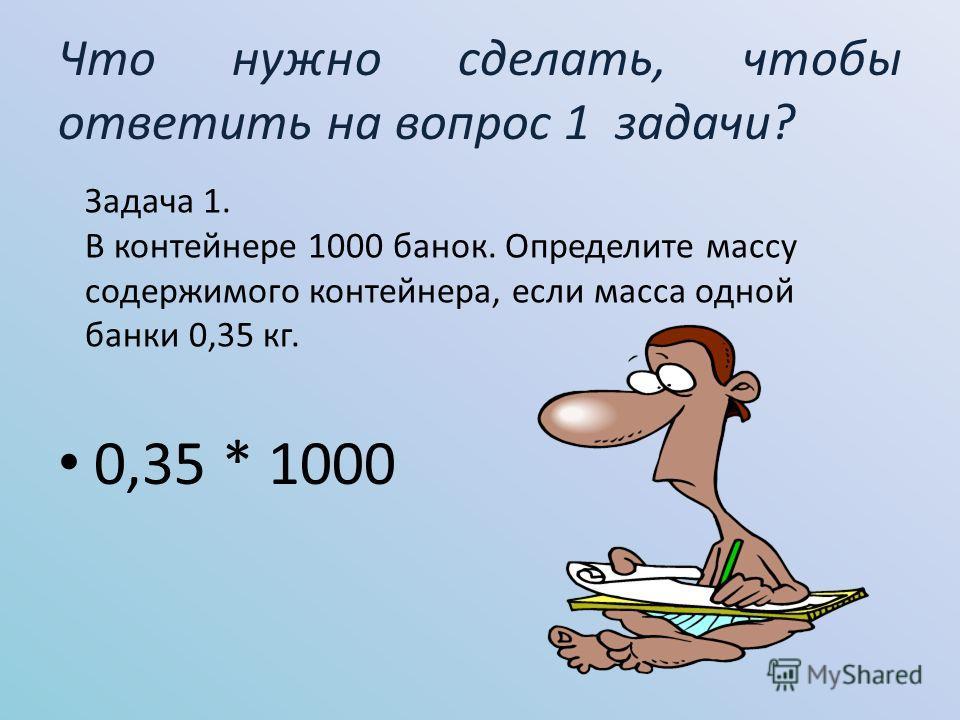 Что нужно сделать, чтобы ответить на вопрос 1 задачи? 0,35 * 1000 Задача 1. В контейнере 1000 банок. Определите массу содержимого контейнера, если масса одной банки 0,35 кг.