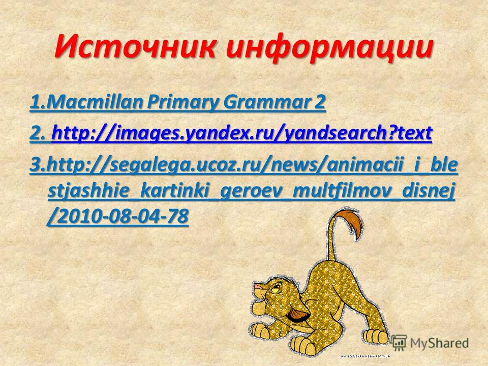 Источник информации 1.Macmillan Primary Grammar 2 2. http://images.yandex.ru/yandsearch?text http://images.yandex.ru/yandsearch?text 3.http://segalega.ucoz.ru/news/animacii_i_ble stjashhie_kartinki_geroev_multfilmov_disnej /2010-08-04-78