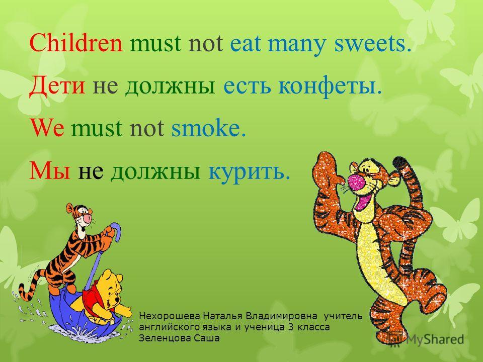 Children must not eat many sweets. Дети не должны есть конфеты. We must not smoke. Мы не должны курить. Нехорошева Наталья Владимировна учитель английского языка и ученица 3 класса Зеленцова Саша