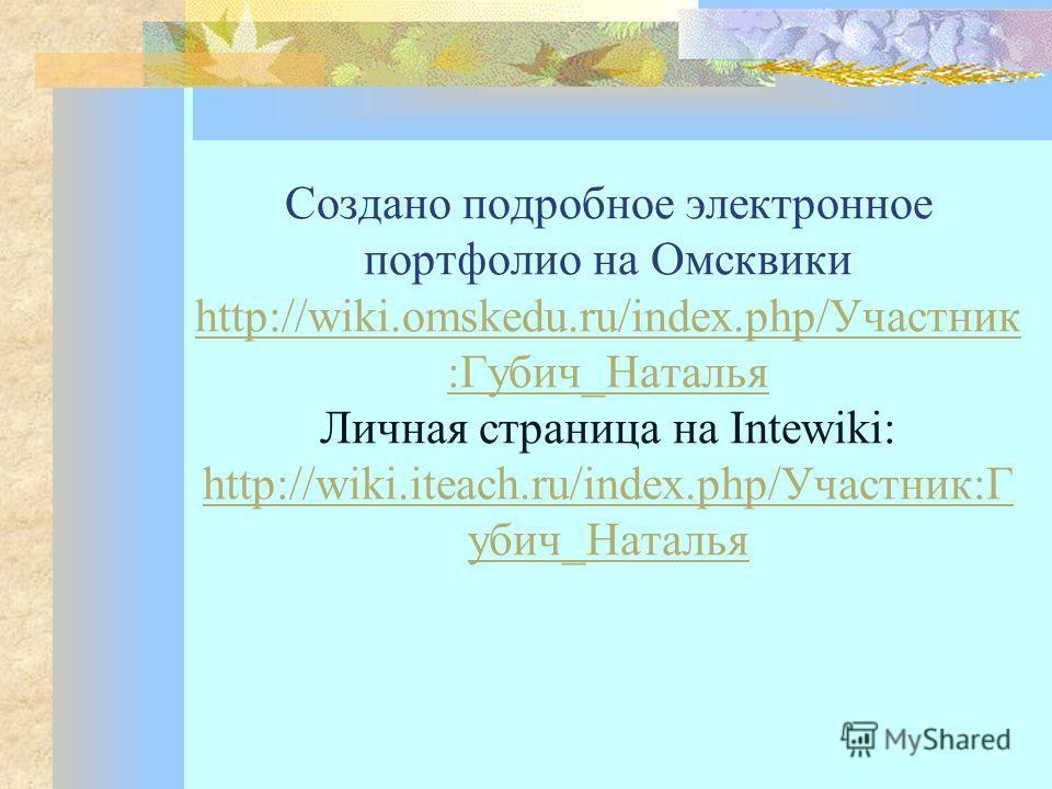 Создано подробное электронное портфолио на Омсквики http://wiki.omskedu.ru/index.php/Участник :Губич_Наталья Личная страница на Intewiki: http://wiki.iteach.ru/index.php/Участник:Г убич_Наталья http://wiki.omskedu.ru/index.php/Участник :Губич_Наталья