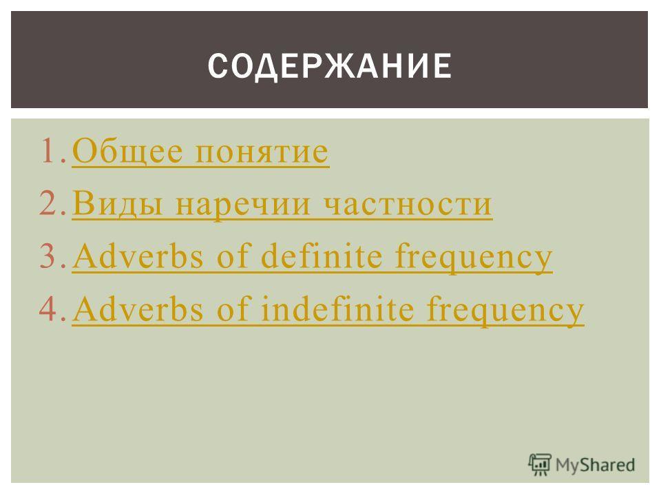 1.Общее понятиеОбщее понятие 2.Виды наречии частностиВиды наречии частности 3.Adverbs of definite frequencyAdverbs of definite frequency 4.Adverbs of indefinite frequencyAdverbs of indefinite frequency СОДЕРЖАНИЕ