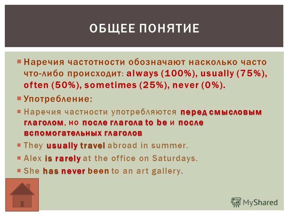 Наречия частотности обозначают насколько часто что-либо происходит : always (100%), usually (75%), often (50%), sometimes (25%), never (0%). Употребление: перед смысловым глаголомпосле глагола to be после вспомогательных глаголов Наречия частности уп