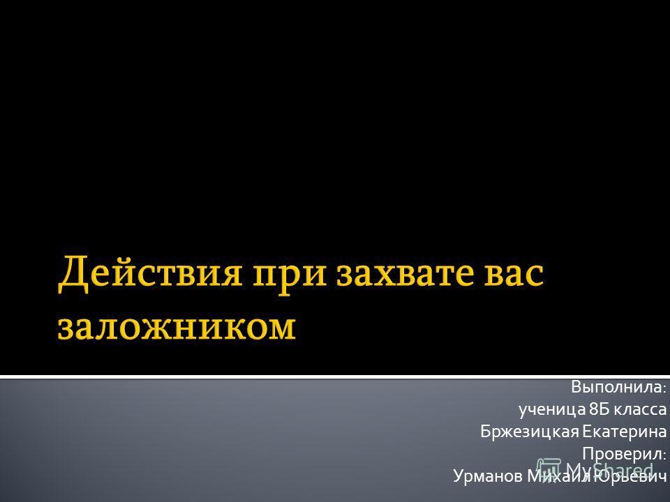 Выполнила: ученица 8Б класса Бржезицкая Екатерина Проверил: Урманов Михаил Юрьевич