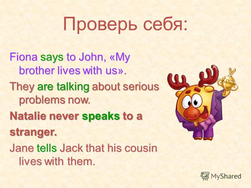 Проверь себя: Fiona says to John, «My brother lives with us». They are talking about serious problems now. Natalie never speaks to a stranger. Jane tells Jack that his cousin lives with them.