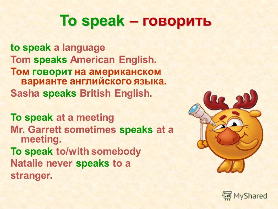 To speak – говорить to speak a language Tom speaks American English. Том говорит на американском варианте английского языка. Sasha speaks British English. To speak at a meeting Mr. Garrett sometimes speaks at a meeting. To speak to/with somebody Nata