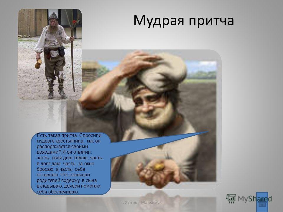 Мудрая притча г. Ханты - Мансийск Есть такая притча. Спросили мудрого крестьянина, как он распоряжается своими доходами? И он ответил: часть- свой долг отдаю, часть- в долг даю, часть- за окно бросаю, а часть- себе оставляю. Что означало: родителей с