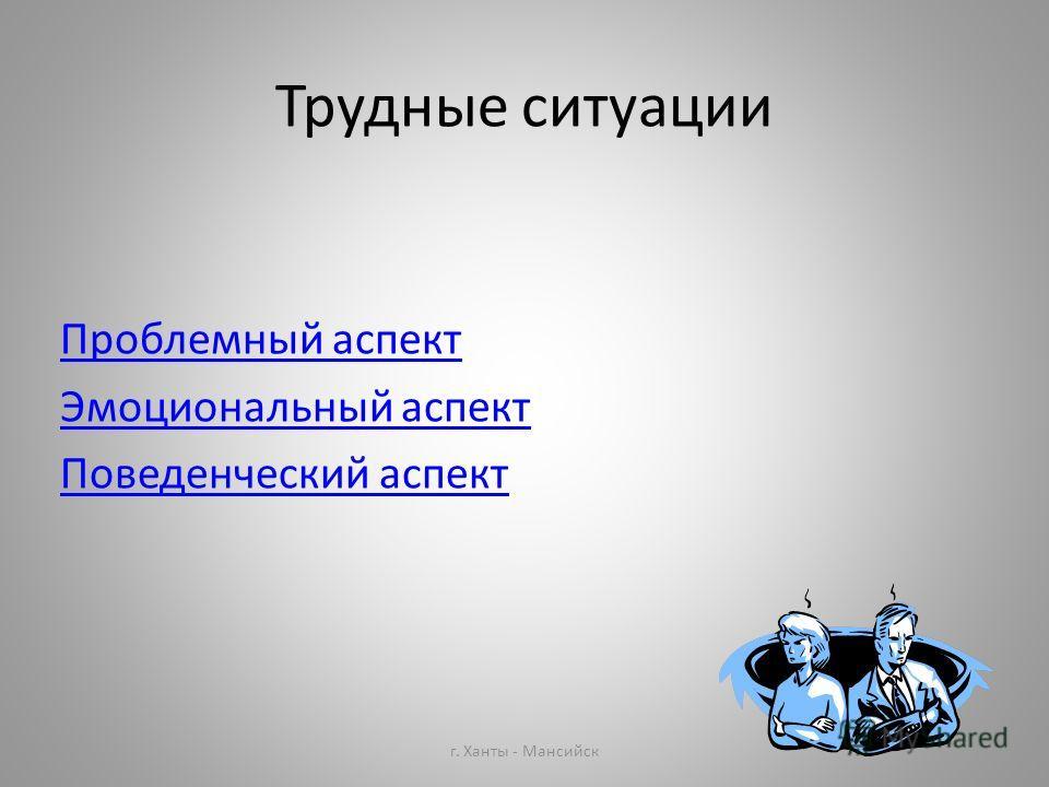 Трудные ситуации Проблемный аспект Эмоциональный аспект Поведенческий аспект г. Ханты - Мансийск
