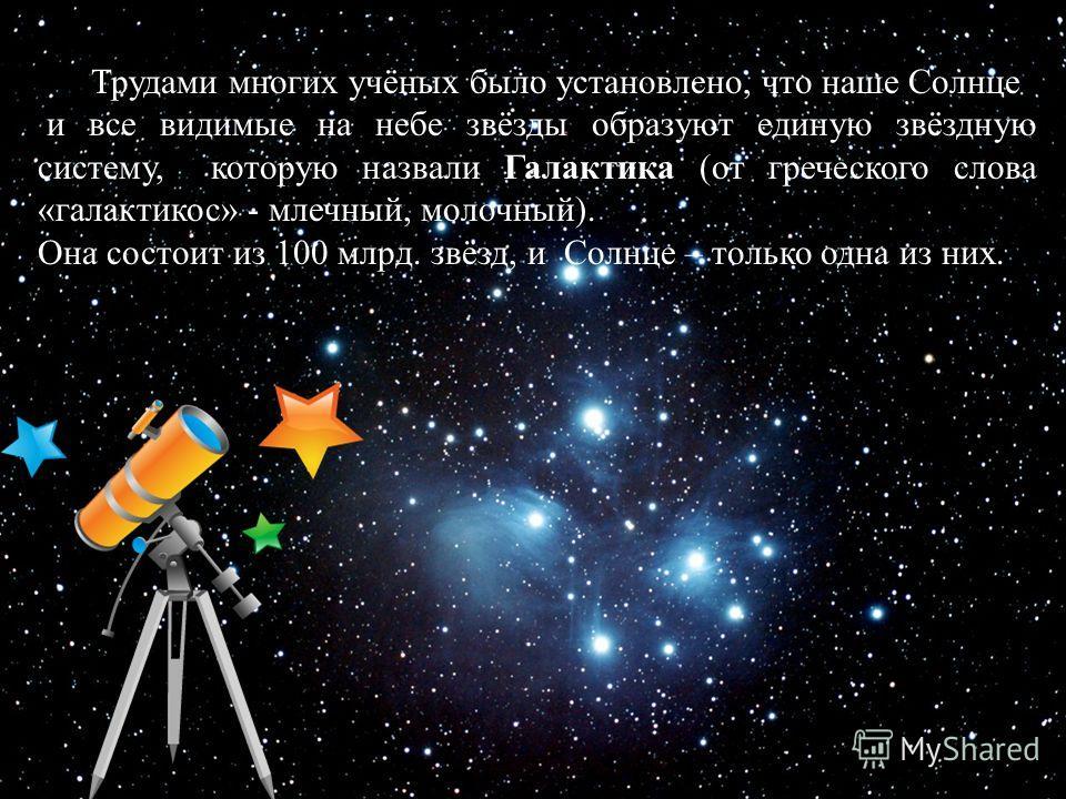 Космос Трудами многих учёных было установлено, что наше Солнце и все видимые на небе звёзды образуют единую звёздную систему, которую назвали Галактика (от греческого слова «галактикос» - млечный, молочный). Она состоит из 100 млрд. звёзд, и Солнце –