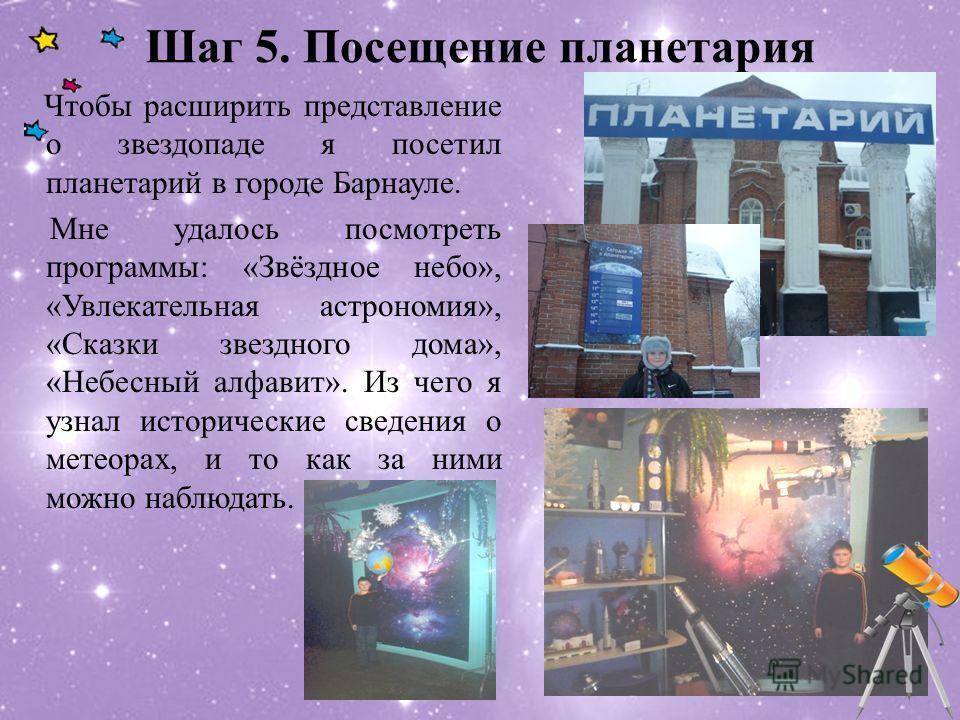 Шаг 5. Посещение планетария Чтобы расширить представление о звездопаде я посетил планетарий в городе Барнауле. Мне удалось посмотреть программы: «Звёздное небо», «Увлекательная астрономия», «Сказки звездного дома», «Небесный алфавит». Из чего я узнал
