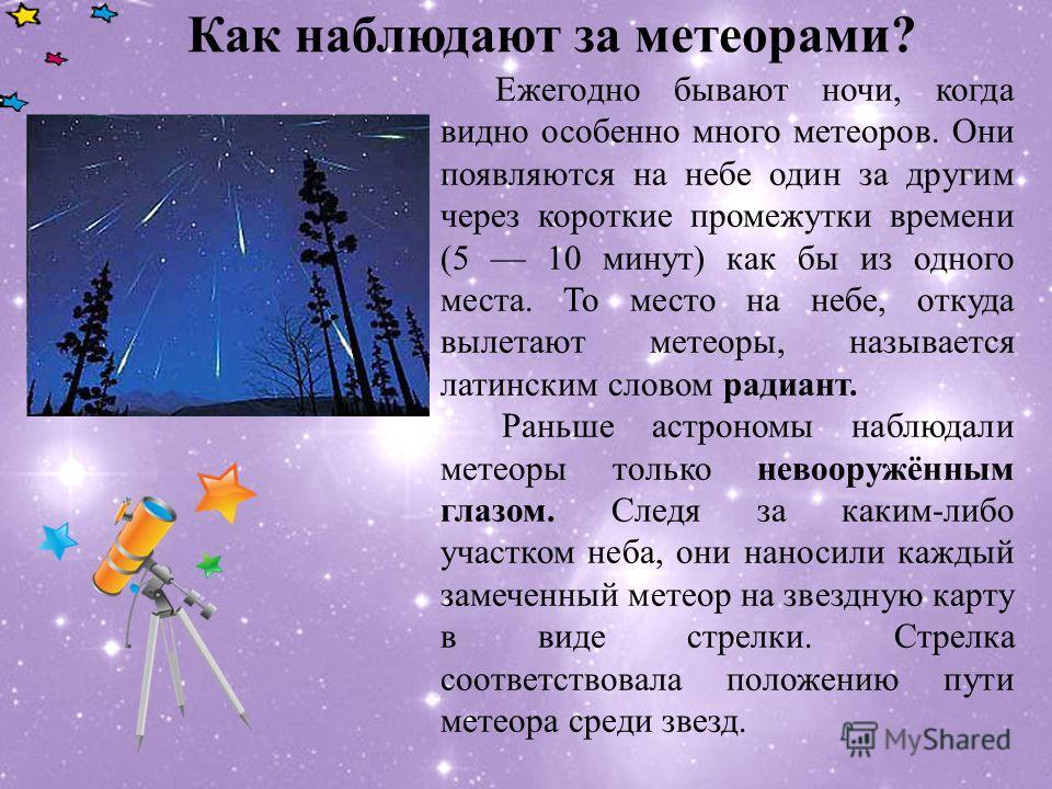 Как наблюдают за метеорами? Ежегодно бывают ночи, когда видно особенно много метеоров. Они появляются на небе один за другим через короткие промежутки времени (5 10 минут) как бы из одного места. То место на небе, откуда вылетают метеоры, называется