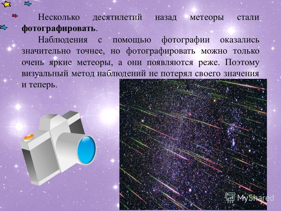 Несколько десятилетий назад метеоры стали фотографировать. Наблюдения с помощью фотографии оказались значительно точнее, но фотографировать можно только очень яркие метеоры, а они появляются реже. Поэтому визуальный метод наблюдений не потерял своего
