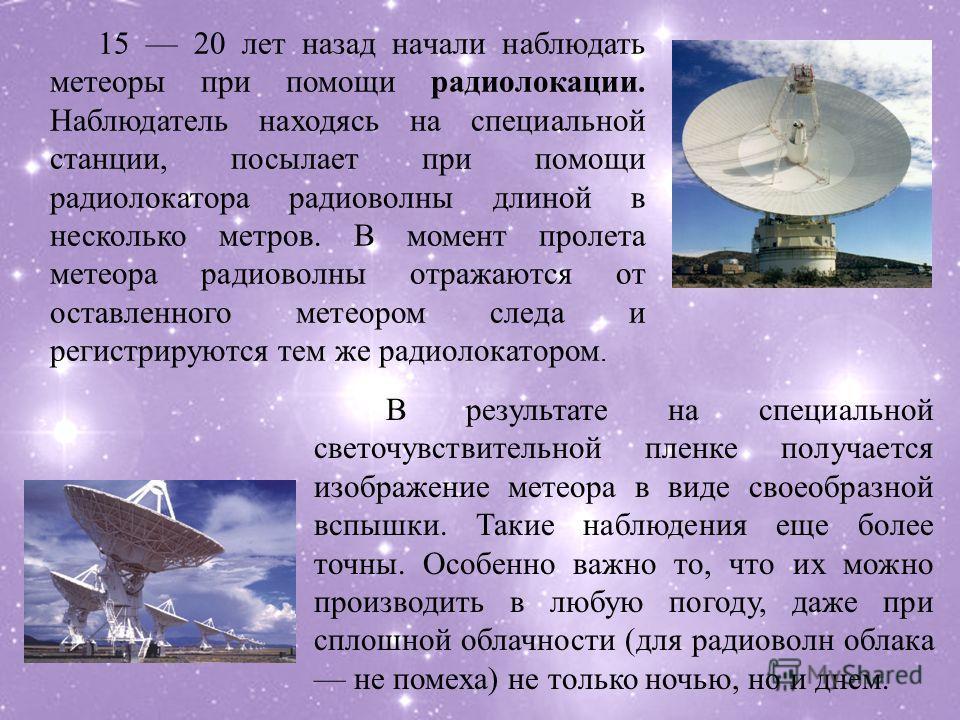15 20 лет назад начали наблюдать метеоры при помощи радиолокации. Наблюдатель находясь на специальной станции, посылает при помощи радиолокатора радиоволны длиной в несколько метров. В момент пролета метеора радиоволны отражаются от оставленного мете