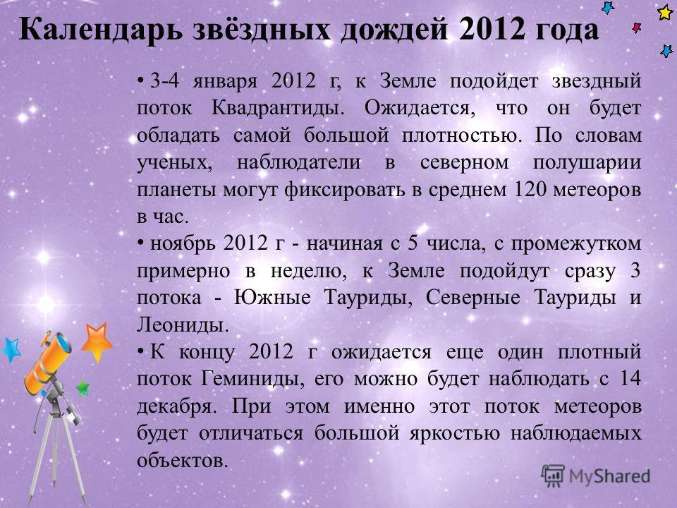 Календарь звёздных дождей 2012 года 3-4 января 2012 г, к Земле подойдет звездный поток Квадрантиды. Ожидается, что он будет обладать самой большой плотностью. По словам ученых, наблюдатели в северном полушарии планеты могут фиксировать в среднем 120