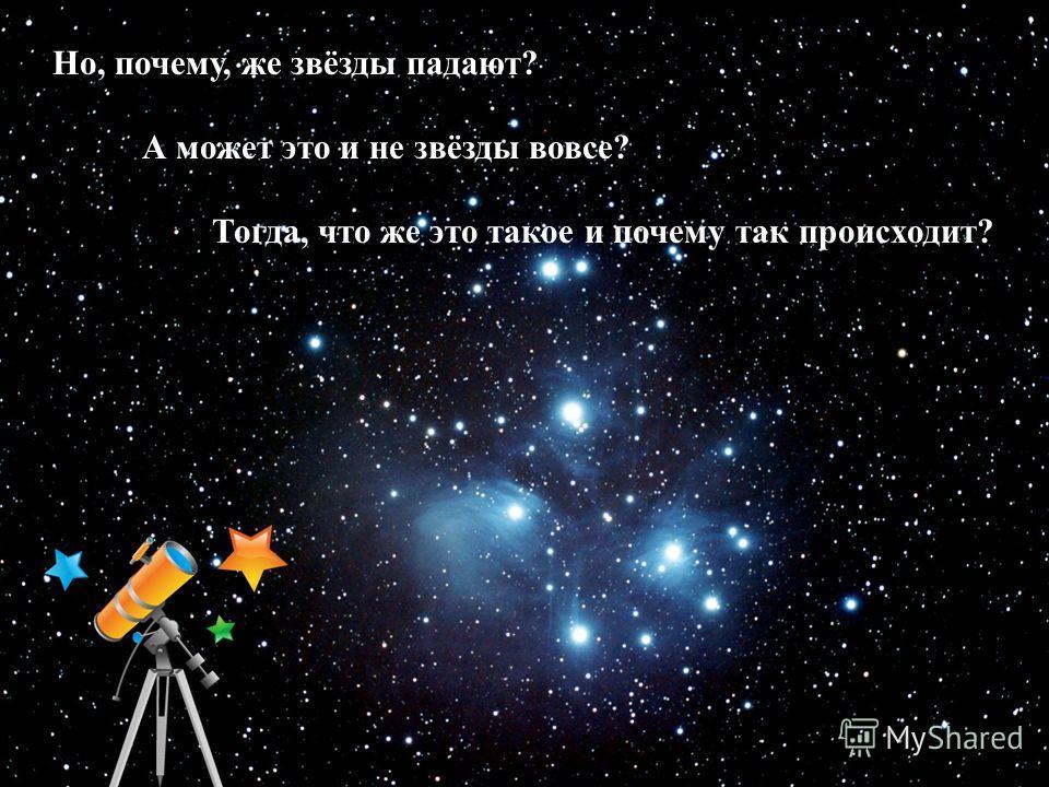 Космос Но, почему, же звёзды падают? А может это и не звёзды вовсе? Тогда, что же это такое и почему так происходит?