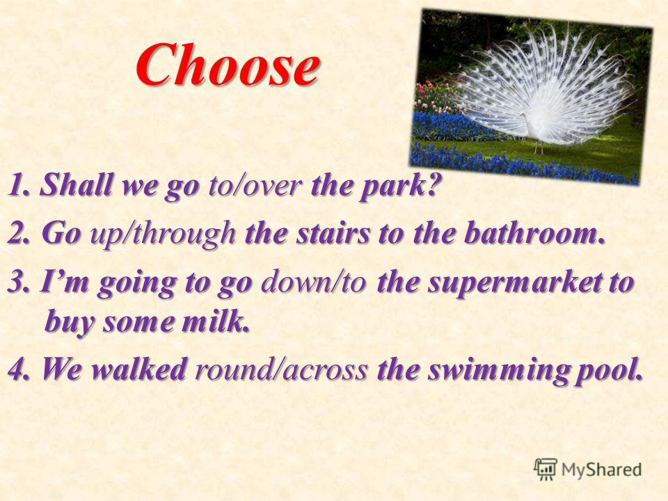 Choose 1. Shall we go to/over the park? 2. Go up/through the stairs to the bathroom. 3. Im going to go down/to the supermarket to buy some milk. 4. We walked round/across the swimming pool.
