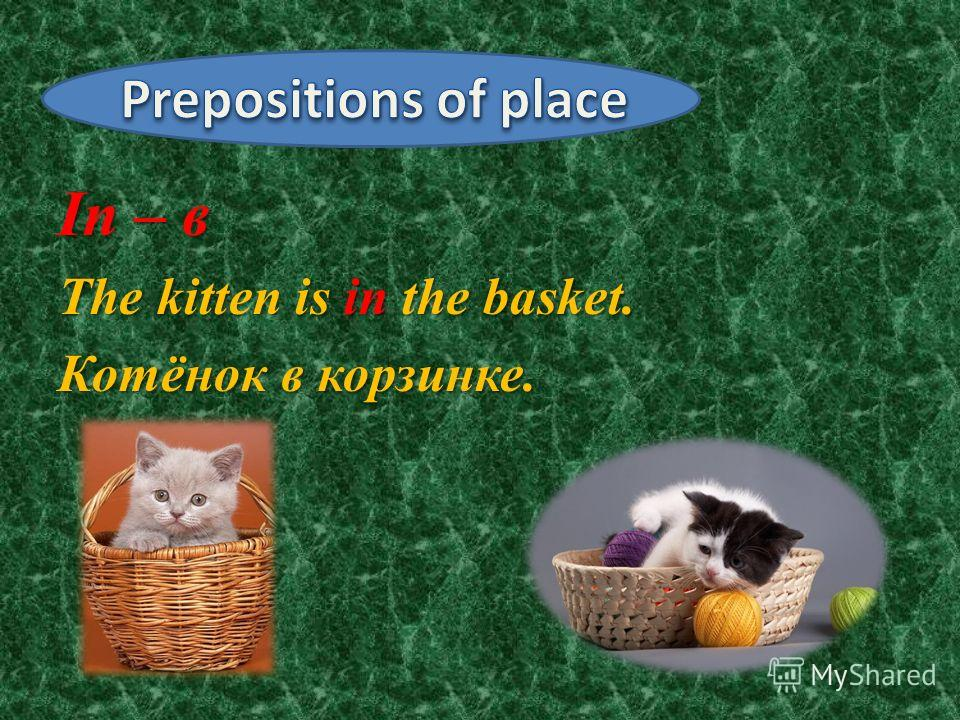 In – в The kitten is in the basket. Котёнок в корзинке.