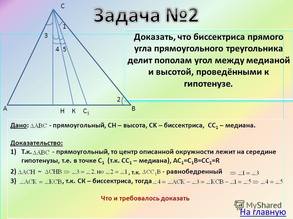 Дано: - прямоугольный, CH – высота, CK – биссектриса, CC 1 – медиана. Доказательство: 1)Т.к. - прямоугольный, то центр описанной окружности лежит на середине гипотенузы, т.е. в точке С 1 (т.к. СС 1 – медиана), АС 1 =С 1 В=СС 1 =R 2) ~, т.к. - равнобе