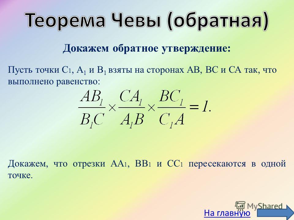 Докажем обратное утверждение: Пусть точки С 1, А 1 и В 1 взяты на сторонах АВ, ВС и СА так, что выполнено равенство: Докажем, что отрезки АА 1, ВВ 1 и СС 1 пересекаются в одной точке. На главную