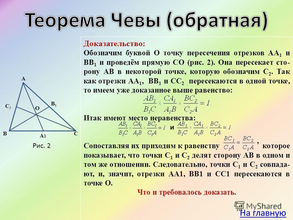 Доказательство: Обозначим буквой О точку пересечения отрезков АА 1 и ВВ 1 и проведём прямую СО (рис. 2). Она пересекает сто- рону АВ в некоторой точке, которую обозначим С 2. Так как отрезки АА 1, ВВ 1 и СС 2 пересекаются в одной точке, то имеем уже