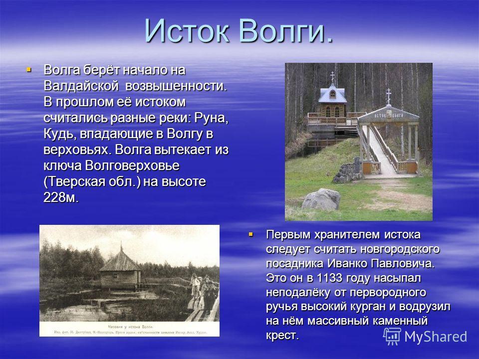 Исток Волги. Волга берёт начало на Валдайской возвышенности. В прошлом её истоком считались разные реки: Руна, Кудь, впадающие в Волгу в верховьях. Волга вытекает из ключа Волговерховье (Тверская обл.) на высоте 228м. Волга берёт начало на Валдайской