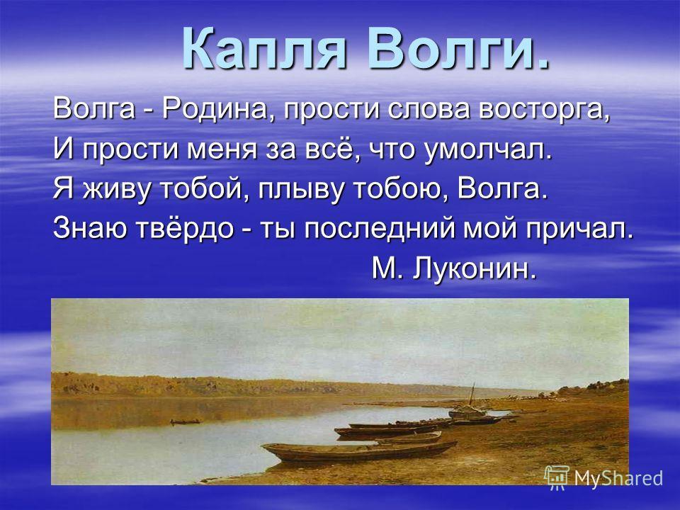 Капля Волги. Капля Волги. Волга - Родина, прости слова восторга, И прости меня за всё, что умолчал. Я живу тобой, плыву тобою, Волга. Знаю твёрдо - ты последний мой причал. М. Луконин. М. Луконин.