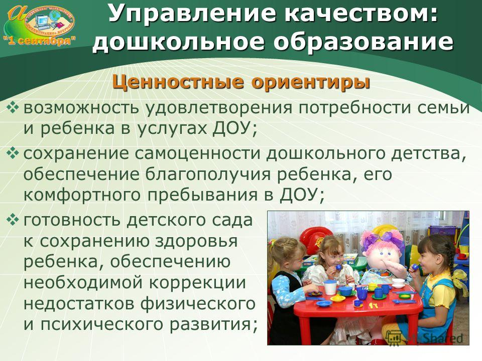 Управление качеством: дошкольное образование Ценностные ориентиры возможность удовлетворения потребности семьи и ребенка в услугах ДОУ; сохранение самоценности дошкольного детства, обеспечение благополучия ребенка, его комфортного пребывания в ДОУ; г