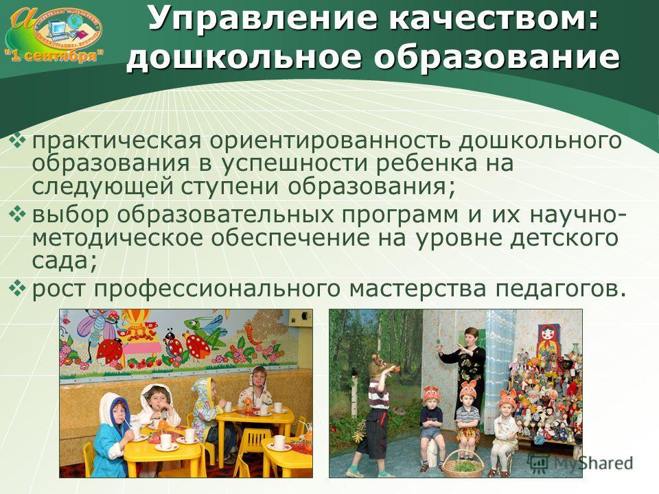 Управление качеством: дошкольное образование практическая ориентированность дошкольного образования в успешности ребенка на следующей ступени образования; выбор образовательных программ и их научно- методическое обеспечение на уровне детского сада; р