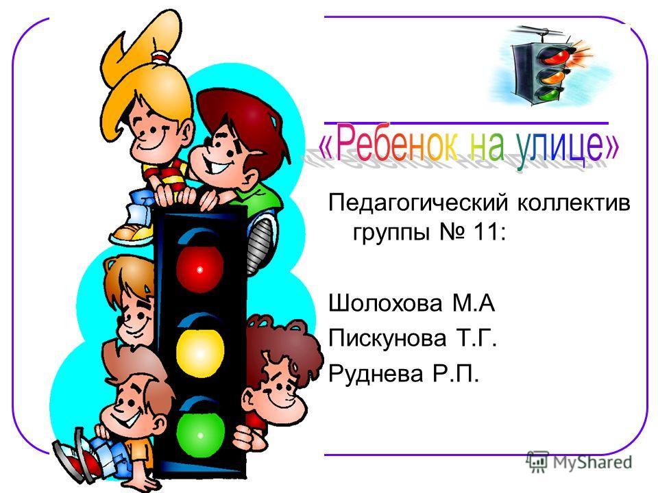 Педагогический коллектив группы 11: Шолохова М.А Пискунова Т.Г. Руднева Р.П.