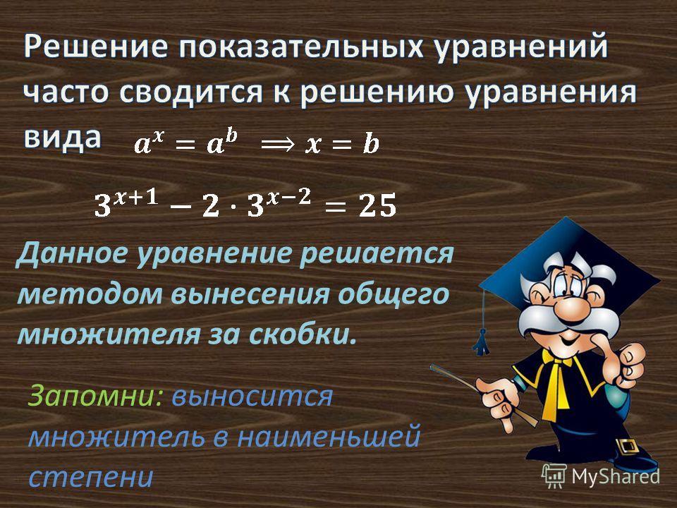 Данное уравнение решается методом вынесения общего множителя за скобки. Запомни: выносится множитель в наименьшей степени