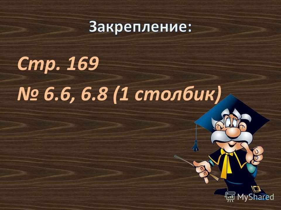Стр. 169 6.6, 6.8 (1 столбик)