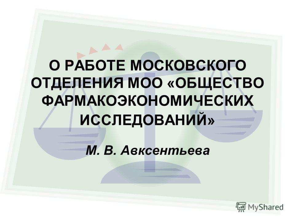 О РАБОТЕ МОСКОВСКОГО ОТДЕЛЕНИЯ МОО «ОБЩЕСТВО ФАРМАКОЭКОНОМИЧЕСКИХ ИССЛЕДОВАНИЙ» М. В. Авксентьева