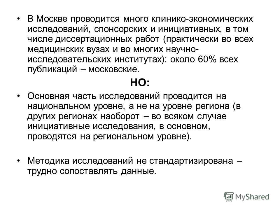 В Москве проводится много клинико-экономических исследований, спонсорских и инициативных, в том числе диссертационных работ (практически во всех медицинских вузах и во многих научно- исследовательских институтах): около 60% всех публикаций – московск