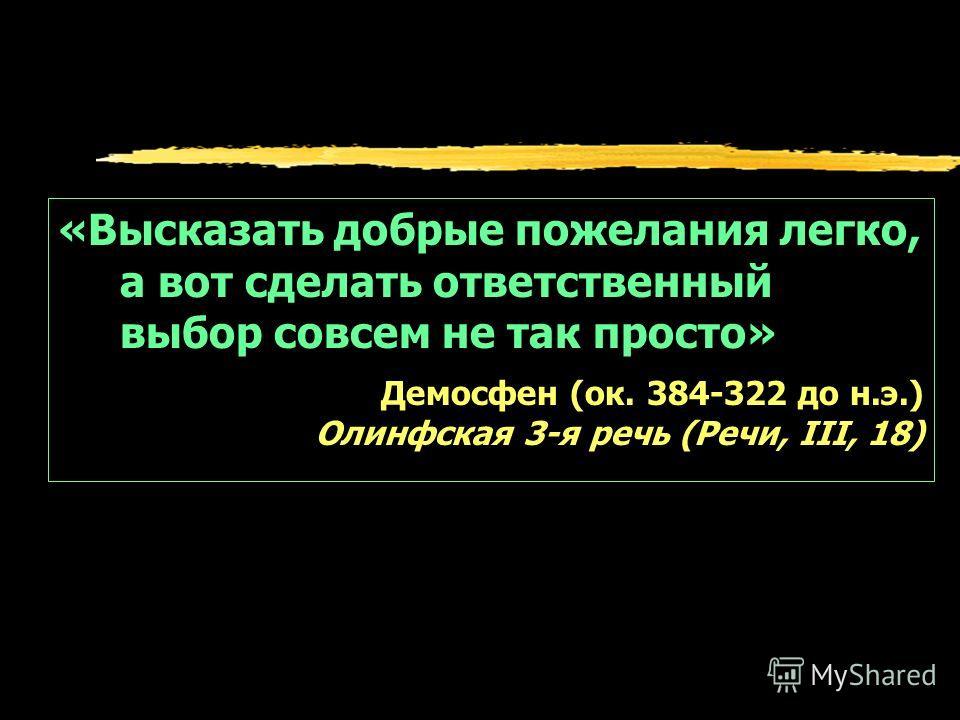 «Высказать добрые пожелания легко, а вот сделать ответственный выбор совсем не так просто» Демосфен (ок. 384-322 до н.э.) Олинфская 3-я речь (Речи, III, 18)